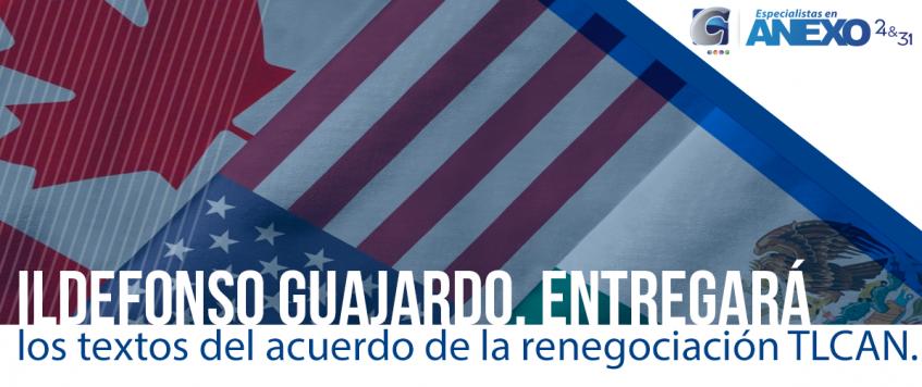Secretario de Economía, Ildefonso Guajardo,entregará lostextos del acuerdo con Estados Unidosen el marco de la renegociación delTratado de Libre Comercio de América del Norte(TLCAN).