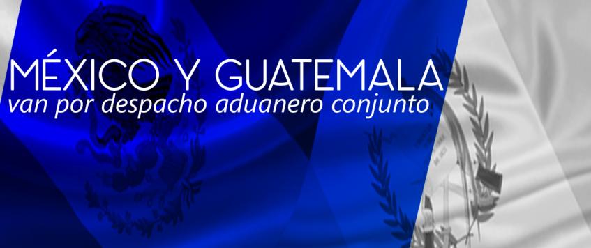 México y Guatemala, van por despacho aduanero conjunto.